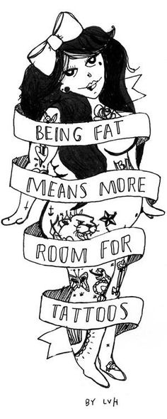 Being fat means more room for tattoos  just died.... It makes me more nervous to go get tattoos  self esteem- not my strong point I guess...
