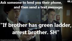 "Thing a Sherlockian should do: Ask someone to lend you their phone, and then send a text message: ""If brother has green ladder, arrest brother. SH"""