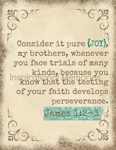 James 1:2-3 Consider it pure joy my brothers, whenever you face trials of many kinds, because you know that the testing of your faith develops perseverance. (And yes, you will find joy when God is testing you and working in your life.)