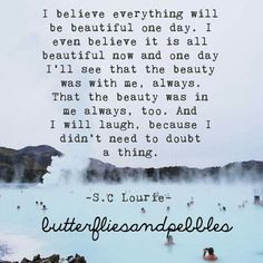 ...one day I'll see that the beauty was with me, always ...