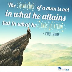 The significance of a man is not in what he attains but in what he longs to attain - Kahlil Gibran