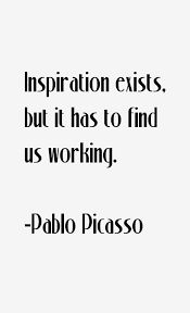 Image result for Inspiration exists, but it has to find us working. Pablo Picasso