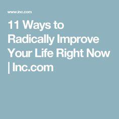 11 Ways to Radically Improve Your Life Right Now | Inc.com