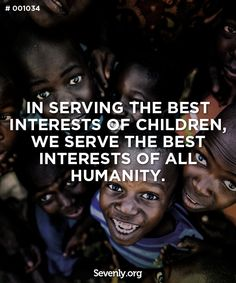 In serving the best interest of children, we serve the best interests of all humanity.