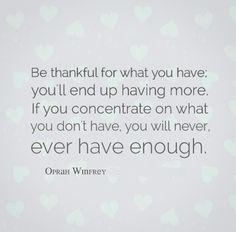 Be thankful for what you have; you'll end up having more. If you concentrate on what you don't have, you will never, ever have enough ~Oprah...