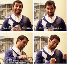 High road - Imgur Aziz Ansari in Parks and Recreation. I love this quote.