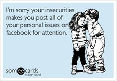 I'm sorry your insecurity makes you post all of your personal issues on facebook for attention.