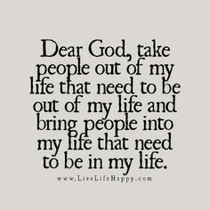 Dear God, take people out of my life that need to be out of my life and bring people into my life that need to be in my life.