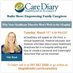 Why Your Healthcare Directive Won't Work in the Hospital. 3/11/2014 2:00 PM EST eCareDiary speaks to Viki Kind, a clinical bioethicist, medical educator and hospice volunteer about ways healthcare directives fail in a hospital setting and how to create a personal and meaningful document that will be honored. Listen Live @ www.ecarediary.com under Radio Shows.