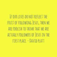 """If our lives do not reflect the fruit of following Jesus, then we are foolish to think that we are actually followers of Jesus in the first place."" - David Platt."