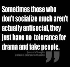 Sometimes those who don't socialize much aren't actually anti-social, they just have no tolerance for drama and fake people. ~~~~Well this is so ME: I hate fake people! Quotable Quotes, Wisdom Quotes, True Quotes, Great Quotes, Words Quotes, Quotes To Live By, Motivational Quotes, Funny Quotes, Inspirational Quotes