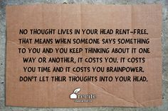 No thought lives in your head rent-free. That means when someone says something to you and you keep thinking about it one way or another, it costs you. It costs you time and it costs you brainpower. Don't let their thoughts into your head. - Quote From Recite.com #RECITE #QUOTE