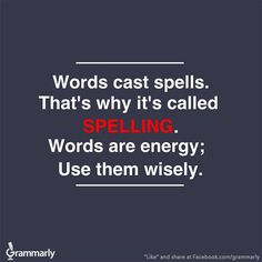 words cast spells. that's why it's called spelling. words are energy; use them wisely
