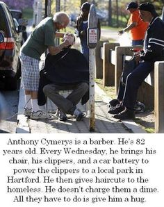 Anthony Cymerys is a barber. He's 82 years old. He gives free haircuts to the homeless and in return they give him a hug. Beautiful
