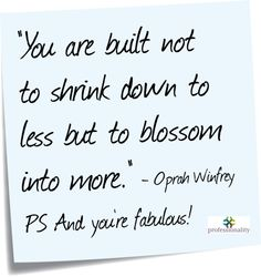 """You are built not to shrink down to less but to blossom into more."" Oprah Winfrey"