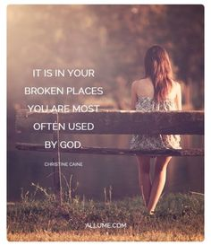 It is in your broken places you are most often used by God. This is true. I'm learning this while walking out some very difficult things,