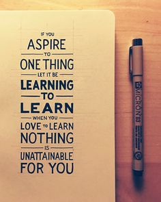 If you aspire to one thing, let it be learning to learn.