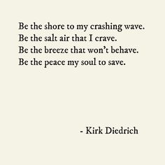 """the shore to my crashing wave . the salt air that i crave . the breeze that won't behave . the peace my soul to save . BE"""" -Kirk Diedrich This a VERY beautiful poem! Great Quotes, Quotes To Live By, Me Quotes, Inspirational Quotes, Beach Quotes, Romance Quotes, Nature Quotes, Meaningful Quotes, Pretty Words"""