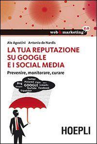 La tua reputazione su Google e i social media / Ale Agostini, Antonio de Nardis. - 2013