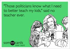 Funny Teacher Week Ecard: 'Those politicians know what I need to better teach my kids,' said no teacher ever.