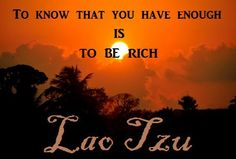 ~~~~quote by Lao Tzu. The security behind the statement - for me - is found in Christ. In Him I have enough.
