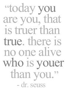 Today you are you, that is truer than true. There is no one alive who is youer than you. - Dr. Seuss