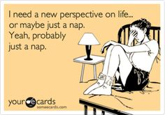 Free and Funny News Ecard: I need a new perspective on life. or maybe just a nap. Yeah, probably just a nap. Create and send your own custom News ecard. Now Quotes, Great Quotes, Funny Quotes, Fabulous Quotes, This Is Your Life, In This World, Kardio Workout, Haha Funny, Funny Shit