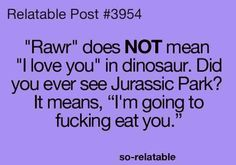 i know someone who thinks Rawr means i love you so im gonna use this lol