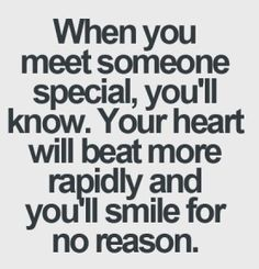 when you meet someone, special, you'll know, your heart will beat more rapidly and you'll smile for no reason. This is so true. Every time I see you my heart beats faster and I get a big smile. Best Love Quotes, Great Quotes, Favorite Quotes, Inspirational Quotes, Quotes For Him, Quotes To Live By, Me Quotes, Funny Quotes, Your Smile Quotes