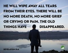 He will wipe away all tears from their eyes. There will be no more death, no more grief or crying or pain. The old things have disappeared. Amen! www.reachavillage.org