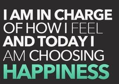 You're in charge of how you feel. Be happy! ☺