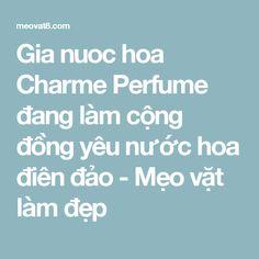 Gia nuoc hoa Charme Perfume đang làm cộng đồng yêu nước hoa điên đảo - Mẹo vặt làm đẹp