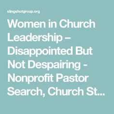 Women in Church Leadership – Disappointed But Not Despairing - Nonprofit Pastor Search, Church Staffing, Minister Search Firm - Slingshot Group