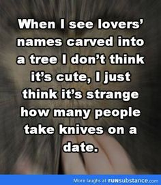When I see lovers' names carved into a tree, I don't think it's cute. I just think it's strange how many people take knives on a date. (I also feel bad for the tree...)