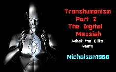 TransHumanism Part 2 The Digital Messiah/ What the ELITE want!