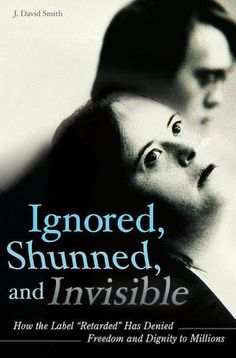 Smith, J. David. Ignored, Shunned, and Invisible: How the Label Retarded Has Denied Freedom and Dignity to Millions: How the Label Retarded Has Denied Freedom and Dignity to Millions. ABC-CLIO, 2008.
