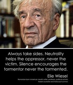 Always Take Sides Neutrality Helps the Oppressor Never the Victim Silence Encourages the Tormentor Never the Tormented Elie Wiesel Romanian-Born American Jewish Writer Professor Political Activist Nobel Laureate and Holocaust Survivor Quotable Quotes, Wisdom Quotes, Me Quotes, Debate Quotes, Camus Quotes, Great Quotes, Inspirational Quotes, Encouragement, Holocaust Survivors
