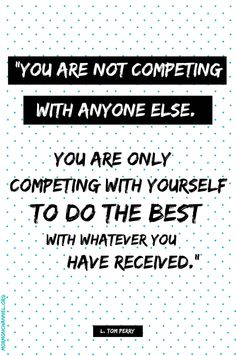 "LDS Quotes: ""You are not competing with anyone else. You are only competing  with yourself to do the best with whatever you have received."" —L. Tom Perry"