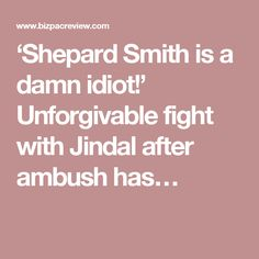 'Shepard Smith is a damn idiot!' Unforgivable fight with Jindal after ambush has…