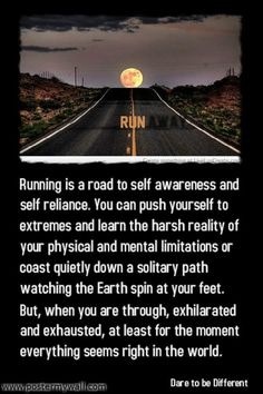 Running is a road to self awareness and self reliance. You can push yourself to extremes and learn the harsh reality of your physical and mental limitations or coast quietly down a solitary path watching the Earth spin at your feet. But, when you are through, exhilarated and exhausted, at least for the moment everything seems right in the world.