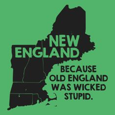 New England, Because Old England Was Wicked Stupid