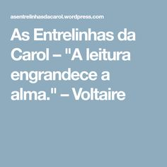 "As Entrelinhas da Carol – ""A leitura engrandece a alma."" – Voltaire"