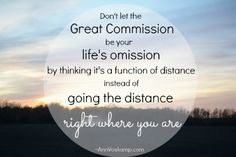 Don't let the Great Commission be your life's omission  -- by thinking it's a function of distance instead of going the distance right where you are.  via: {Simply 3 Words for Every Day} AnnVoskamp.com
