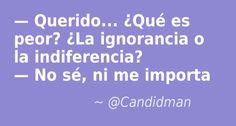 Querido Qué es peor?  La ignorancia o la indiferencia?   No sé ni me importa.  @Candidman     #Humor Candidman Chiste @candidman