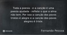 Toda a poesia - e a canção é uma poesia ajudada - reflete o que a alma não tem. Por isso a canção dos povos tristes é alegre e a canção dos povos alegres é triste. — Fernando Pessoa