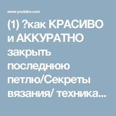 (1) 🌺как КРАСИВО и АККУРАТНО закрыть последнюю петлю/Секреты вязания/ техника вязания/ последняя петля - YouTube