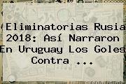 http://tecnoautos.com/wp-content/uploads/imagenes/tendencias/thumbs/eliminatorias-rusia-2018-asi-narraron-en-uruguay-los-goles-contra.jpg Eliminatorias Rusia 2018. Eliminatorias Rusia 2018: así narraron en Uruguay los goles contra ..., Enlaces, Imágenes, Videos y Tweets - http://tecnoautos.com/actualidad/eliminatorias-rusia-2018-eliminatorias-rusia-2018-asi-narraron-en-uruguay-los-goles-contra/