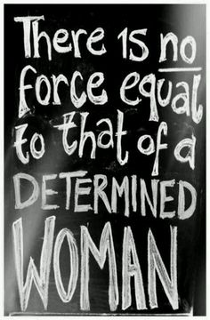 There is not force equal to that of a determined woman.