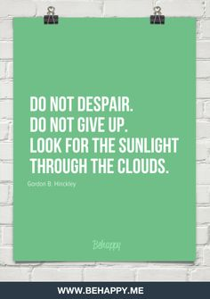 Do not despair.  do not give up.  look for the sunlight  through the clouds.