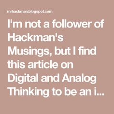 I'm not a follower of Hackman's Musings, but I find this article on Digital and Analog Thinking to be an insightful and worthy read.